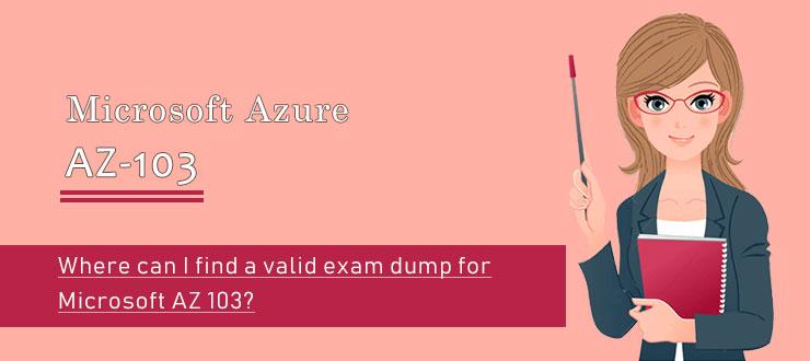 Where can I find a valid exam dump for Microsoft AZ-103?